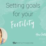 Podcast 16 – Setting goals for your fertility