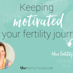 Podcast 30 – Keeping motivated on your fertility journey