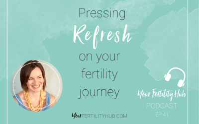 Podcast 41 – Pressing refresh on your fertility journey